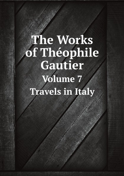 Théophile Gautier The Works of Theophile Gautier. Volume 7 Travels in Italy théophile gautier le capitaine fracasse volume 1