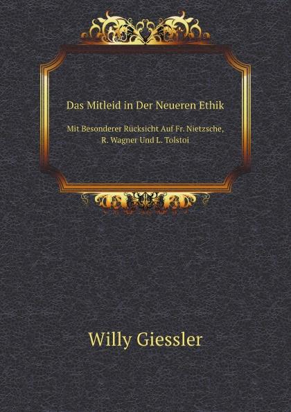 Willy Giessler Das Mitleid in Der Neueren Ethik. Mit Besonderer Rucksicht Auf Fr. Nietzsche, R. Wagner Und L. Tolstoi