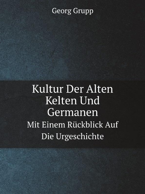 Georg Grupp Kultur Der Alten Kelten Und Germanen. Mit Einem Ruckblick Auf Die Urgeschichte цены