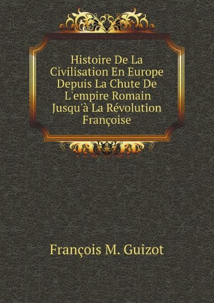 M. Guizot Histoire De La Civilisation En Europe Depuis La Chute De L'empire Romain Jusqu'a La Revolution Francoise