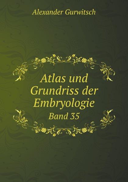 Alexander Gurwitsch Atlas und Grundriss der Embryologie. Band 35 heinrich helferich atlas und grundriss der traumatischen frakturen und luxationen classic reprint