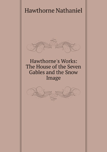 Hawthorne Nathaniel Hawthorne's Works: The House of the Seven Gables and the Snow Image nathaniel hawthorne the house of the seven gables
