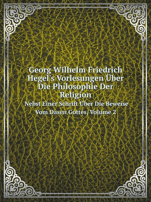 H.G. Wilhelm Georg Wilhelm Friedrich Hegel's Vorlesungen Uber Die Philosophie Der Religion. Nebst Einer Schrift Uber Die Beweise Vom Dasen Gottes, Volume 2 недорого