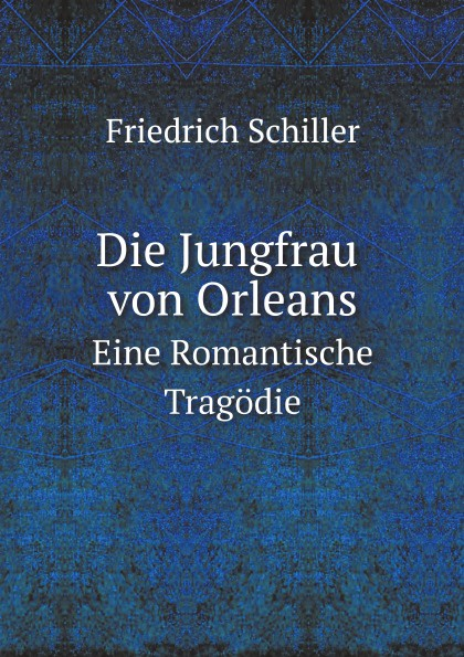 Schiller Friedrich Die Jungfrau Von Orleans. Eine Romantische Tragodie schiller friedrich schiller s jungfrau von orleans german edition