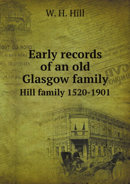W.H. Hill Early records of an old Glasgow family. Hill family 1520-1901