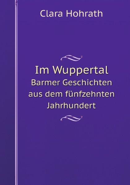 цена на Clara Hohrath Im Wuppertal. Barmer Geschichten aus dem funfzehnten Jahrhundert
