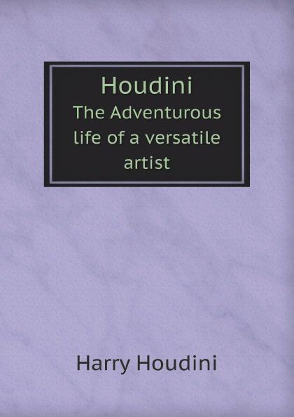 Harry Houdini Houdini. The Adventurous life of a versatile artist adrian mitchell houdini