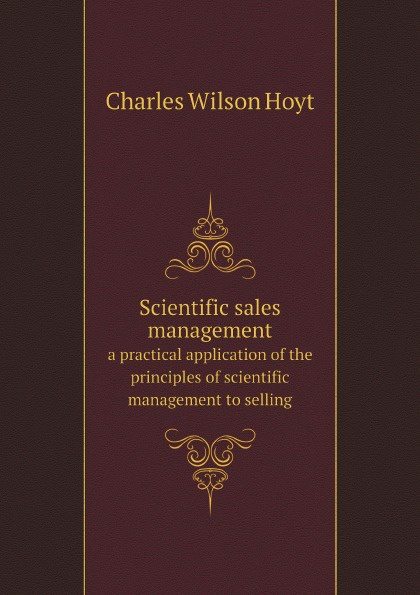 C.W. Hoyt Scientific sales management. a practical application of the principles of scientific management to selling frederick taylor winslow the principles of scientific management