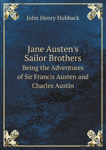 John Henry Hubback Jane Austen's Sailor Brothers. Being the Adventures of Sir Francis Austen and Charles Austin