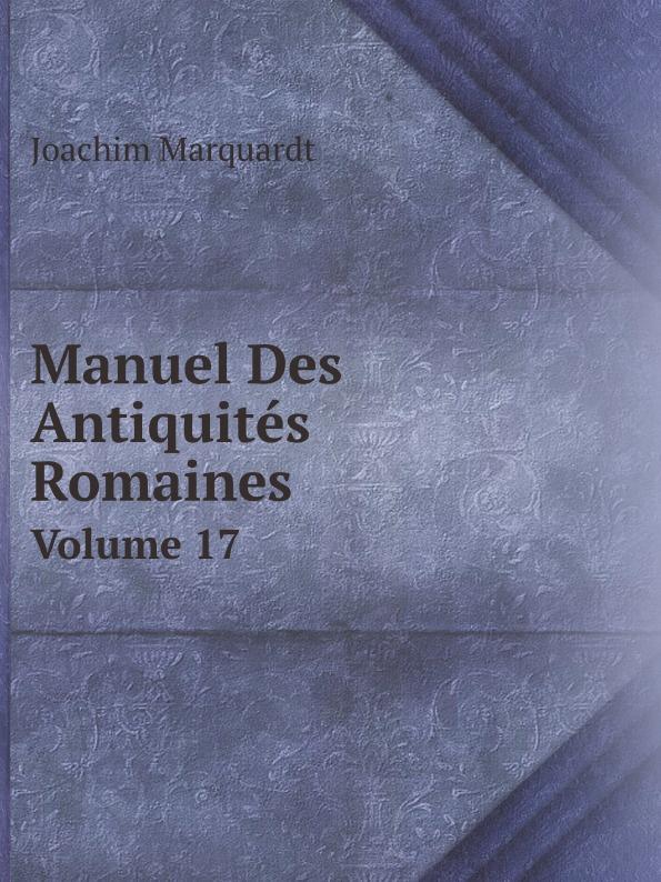 Joachim Marquardt Manuel Des Antiquites Romaines. Volume 17