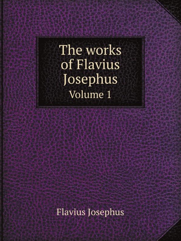 Flavius Josephus The works of Flavius Josephus. Volume 1 norman bentwich josephus