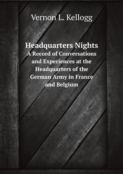 V.L. Kellogg Headquarters Nights. A Record of Conversations and Experiences at the Headquarters of the German Army in France and Belgium the conversations at curlow creek