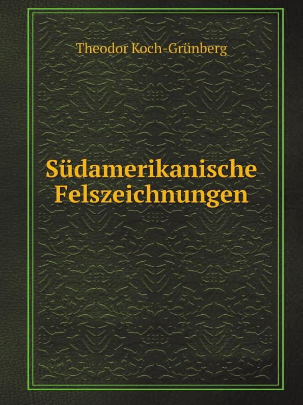 Theodor Koch-Grünberg Sudamerikanische Felszeichnungen theodor koch grünberg vom roroima zum orinoco