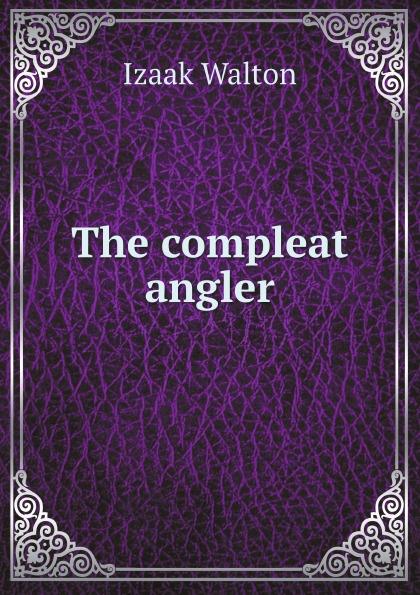 Walton Izaak The compleat angler walton izaak the compleat angler or the contemplative man s recreation being a