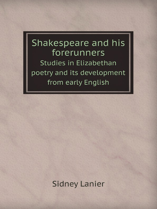 Sidney Lanier Shakespeare and his forerunners. Studies in Elizabethan poetry and its development from early English sidney lanier shakespeare and his forerunners studies in elizabethan poetry and its development from early english