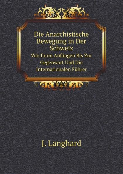 J. Langhard Die Anarchistische Bewegung in Der Schweiz. Von Ihren Anfangen Bis Zur Gegenwart Und Die Internationalen Fuhrer johann langhard die anarchistische bewegung in der schweiz