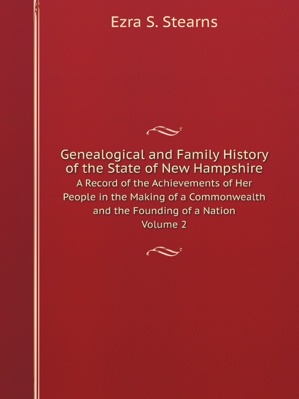 E.S. Stearns Genealogical and Family History of the State of New Hampshire. A Record of the Achievements of Her People in the Making of a Commonwealth and the Founding of a Nation Volume 2 william frederick whitcher genealogical and family history of the state of new hampshire volume 4