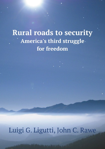L.G. Ligutti, J.C. Rawe Rural roads to security. America's third struggle for freedom