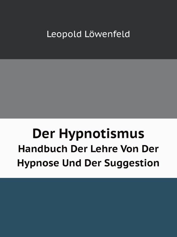 Leopold Löwenfeld Der Hypnotismus. Handbuch Der Lehre Von Der Hypnose Und Der Suggestion leopold löwenfeld der hypnotismus handbuch der lehre von der hypnose und der suggestion