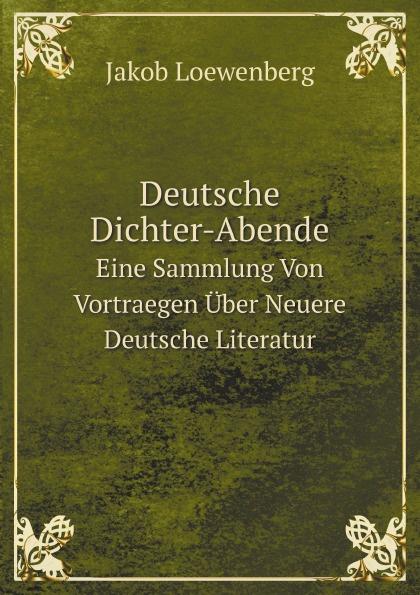 Jakob Loewenberg Deutsche Dichter-Abende. Eine Sammlung Von Vortraegen Uber Neuere Deutsche Literatur john e e d acton die neuere deutsche geschichtswissenschaft eine skizze