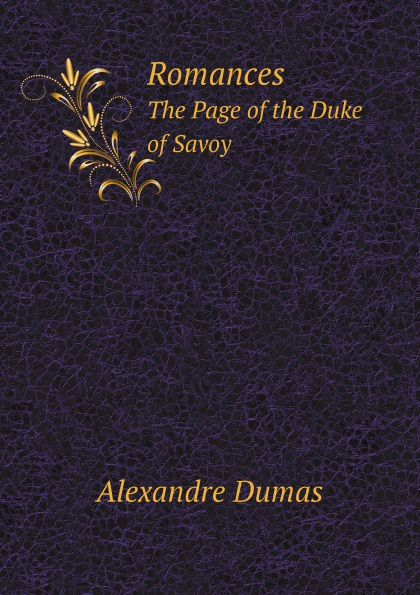 Auguste Maquet, Alexandre Dumas Romances. The Page of the Duke of Savoy alexandre dumas the page of the duke of savoy vol ii