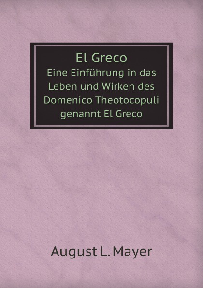 A.L. Mayer El Greco. Eine Einfuhrung in das Leben und Wirken des Domenico Theotocopuli genannt El Greco
