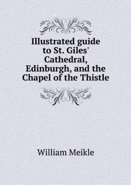 William Meikle Illustrated guide to St. Giles' Cathedral, Edinburgh, and the Chapel of the Thistle j h wilson china