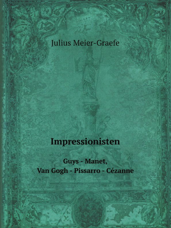 Julius Meier-Graefe Impressionisten. Guys - Manet, Van Gogh - Pissarro - Cezanne цены онлайн
