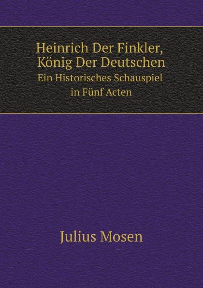 Julius Mosen Heinrich Der Finkler, Konig Der Deutschen. Ein Historisches Schauspiel in Funf Acten johann heinrich steffens cleveland oder der irrende philosoph ein schauspiel in funf aufzugen