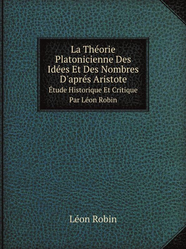 Léon Robin La Theorie Platonicienne Des Idees Et Des Nombres D'apres Aristote. Etude Historique Et Critique Par Leon Robin