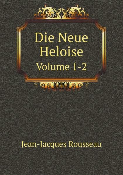 Жан-Жак Руссо Die Neue Heloise. Volume 1-2