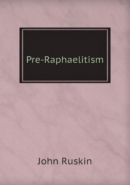 Рескин Pre-Raphaelitism john ruskin pre raphaelitism