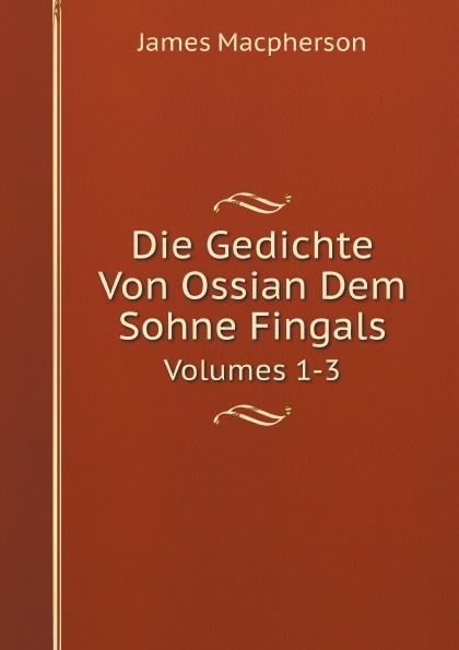 James Macpherson Die Gedichte Von Ossian Dem Sohne Fingals. Volumes 1-3 james macpherson die gedichte von ossian dem sohne fingals volume 1