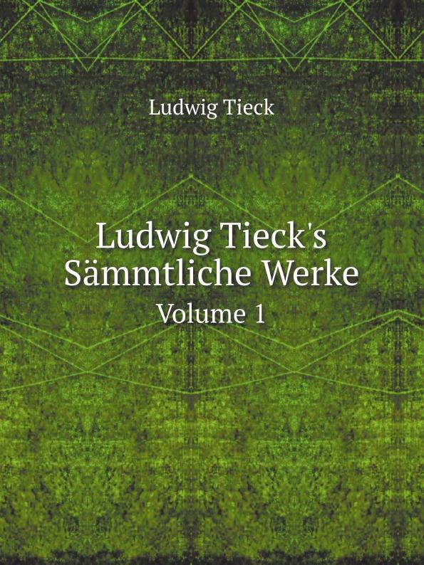 Ludwig Tieck Ludwig Tieck's Sammtliche Werke. Volume 1 ludwig tieck franz sternbalds wanderungen