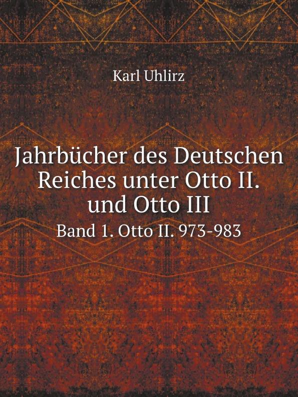 Karl Uhlirz Jahrbucher des Deutschen Reiches unter Otto II. und Otto III. Band 1. Otto II. 973-983 otto krisch tagebuch des nordpolarfahrers otto krisch