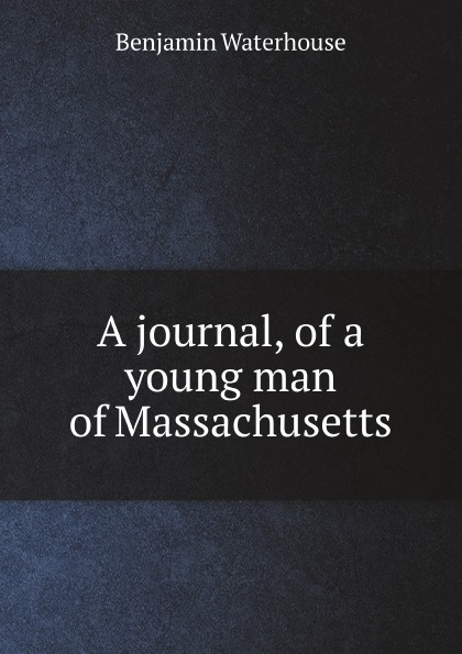 Benjamin Waterhouse A journal, of a young man of Massachusetts benjamin waterhouse a journal of a young man of massachusetts 2nd ed