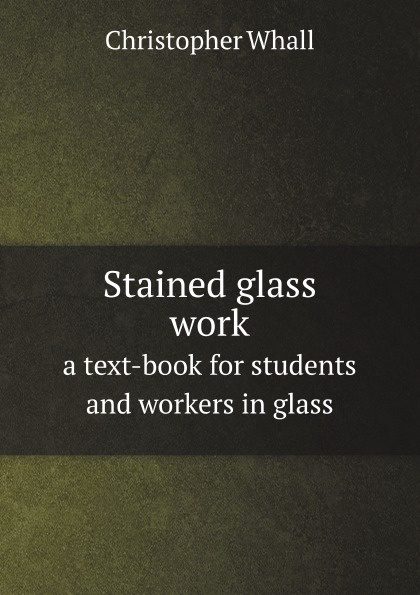 Christopher Whall Stained glass work. a text-book for students and workers in glass