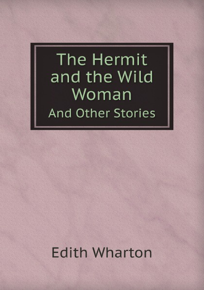 Edith Wharton The Hermit and the Wild Woman. And Other Stories