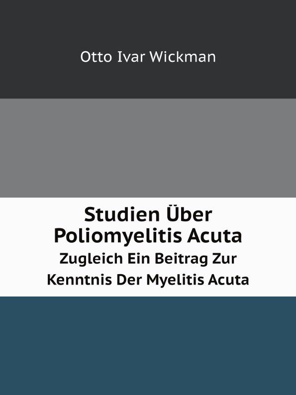 O.I. Wickman Studien Uber Poliomyelitis Acuta. Zugleich Ein Beitrag Zur Kenntnis Der Myelitis Acuta цены онлайн