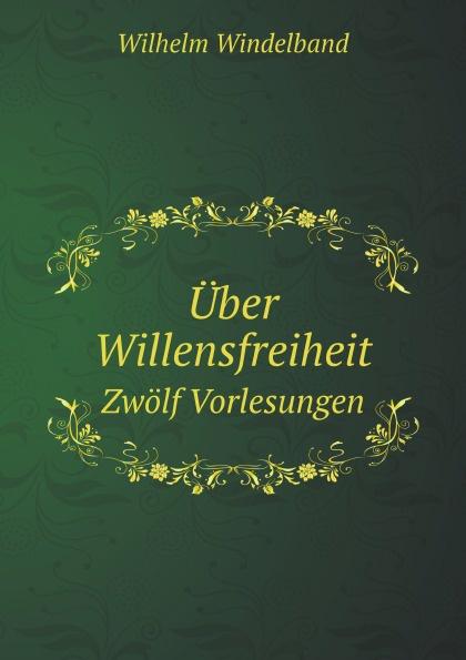 Wilhelm Windelband Uber Willensfreiheit. Zwolf Vorlesungen wilhelm windelband uber willensfreiheit zwolf vorlesungen classic reprint