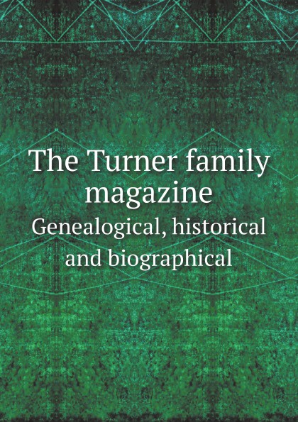 W.M. Clemens The Turner family magazine. Genealogical, historical and biographical