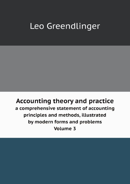 Leo Greendlinger Accounting theory and practice. a comprehensive statement of accounting principles and methods, illustrated by modern forms and problems Volume 3 r b kester accounting theory and practice volume iii