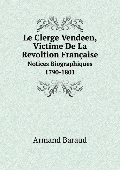 Armand Baraud Le Clerge Vendeen, Victime De La Revoltion Francaise. Notices Biographiques 1790-1801 китаева а я люблю мультиварку