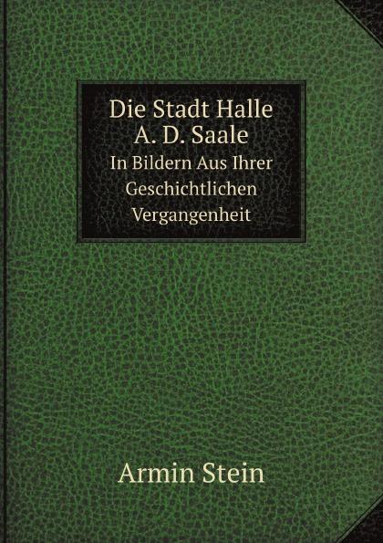 Armin Stein Die Stadt Halle A. D. Saale. In Bildern Aus Ihrer Geschichtlichen Vergangenheit цена и фото