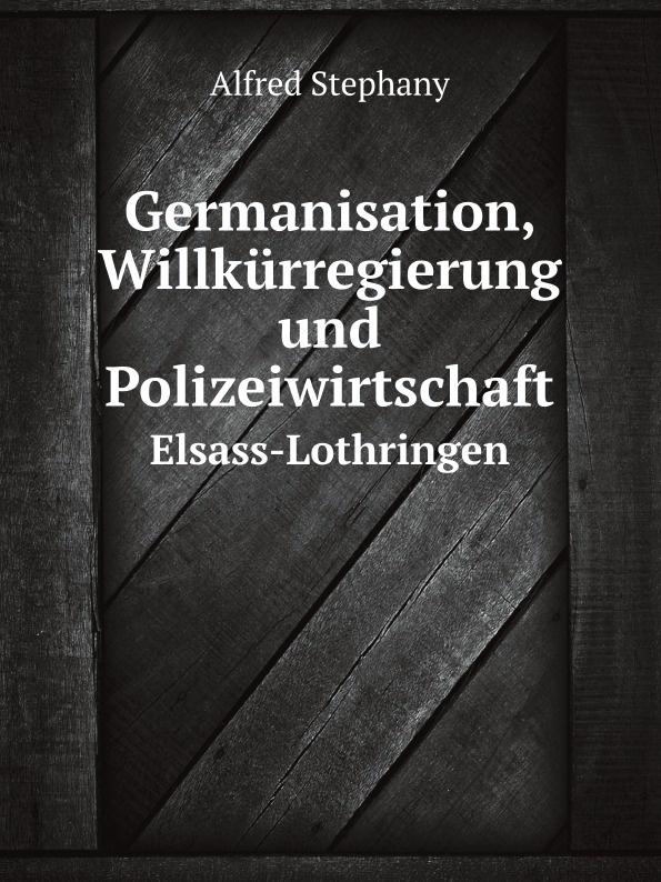 Alfred Stephany Germanisation, Willkurregierung und Polizeiwirtschaft. Elsass-Lothringen wolfgang menzel elsass und lothringen sind und bleiben unser