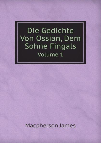 James Macpherson Die Gedichte Von Ossian, Dem Sohne Fingals. Volume 1 james macpherson die gedichte von ossian dem sohne fingals volume 1