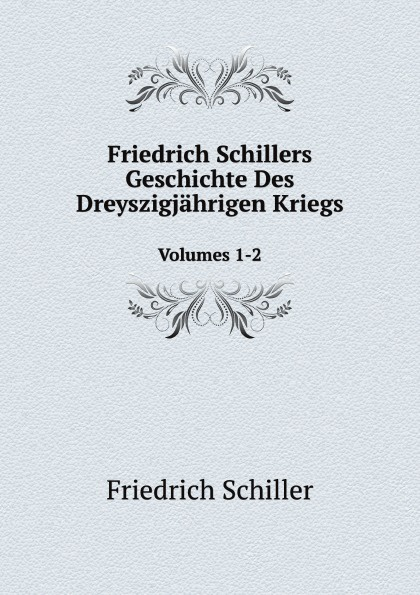 Friedrich Schiller Friedrich Schillers Geschichte Des Dreyszigjahrigen Kriegs. Volumes 1-2 friedrich von schiller geschichte des dreyssigjahrigen kriegs vol 1 classic reprint