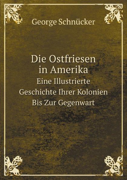 George Schnücker Die Ostfriesen in Amerika. Eine Illustrierte Geschichte Ihrer Kolonien Bis Zur Gegenwart