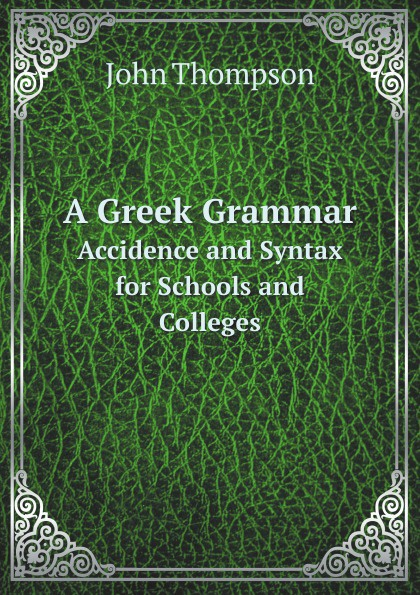 John Thompson A Greek Grammar. Accidence and Syntax for Schools and Colleges oxford grammar for schools 1 dvd rom