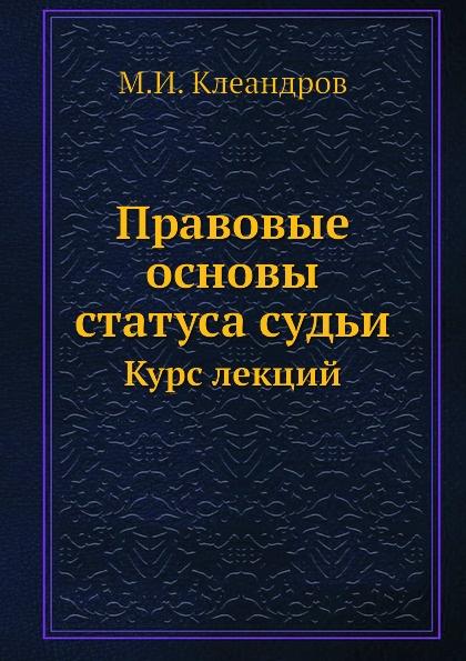 М.И. Клеандров Правовые основы статуса судьи. Курс лекций